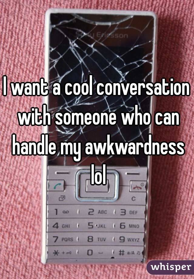 I want a cool conversation with someone who can handle my awkwardness lol