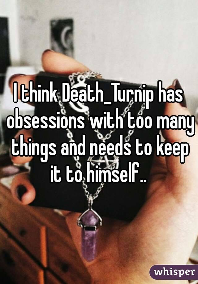 I think Death_Turnip has obsessions with too many things and needs to keep it to himself..