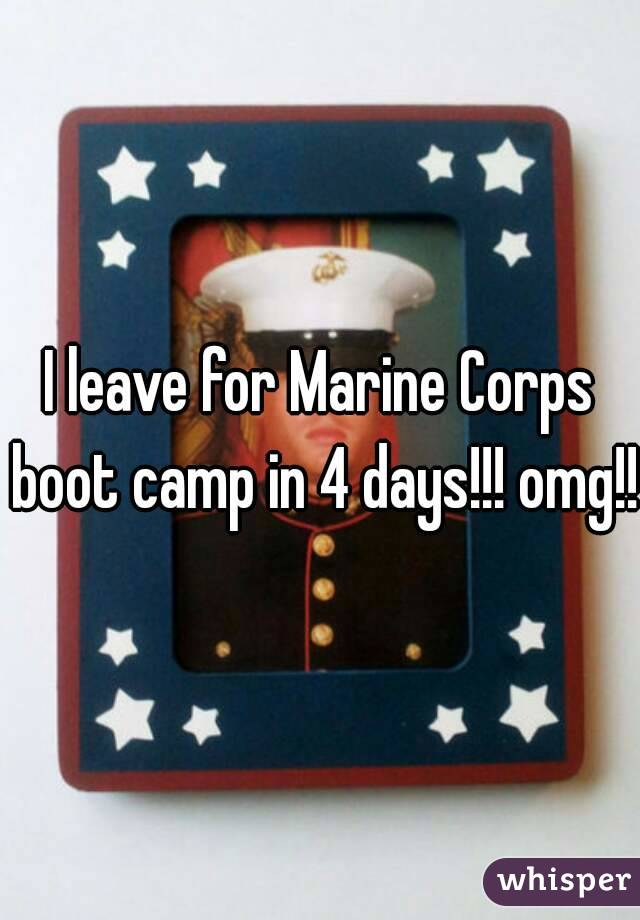 I leave for Marine Corps boot camp in 4 days!!! omg!!!