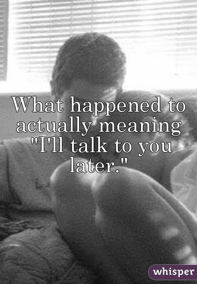 "What happened to actually meaning  ""I'll talk to you later."""