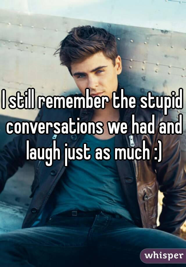 I still remember the stupid conversations we had and laugh just as much :)