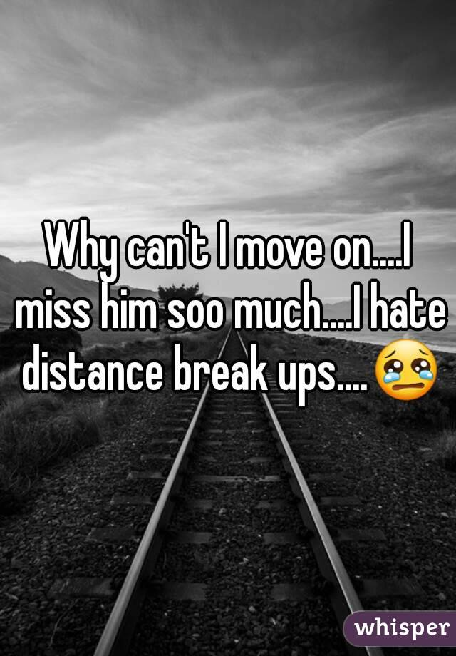 Why can't I move on....I miss him soo much....I hate distance break ups....😢