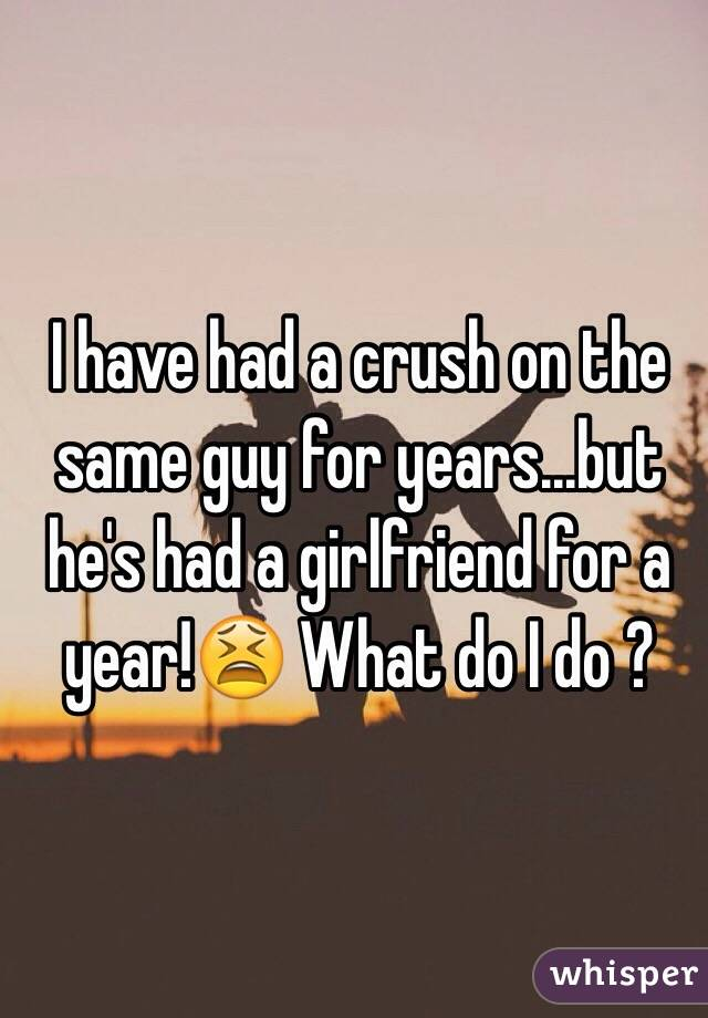 I have had a crush on the same guy for years...but he's had a girlfriend for a year!😫 What do I do ?