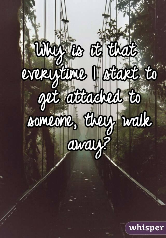 Why is it that everytime I start to get attached to someone, they walk away?