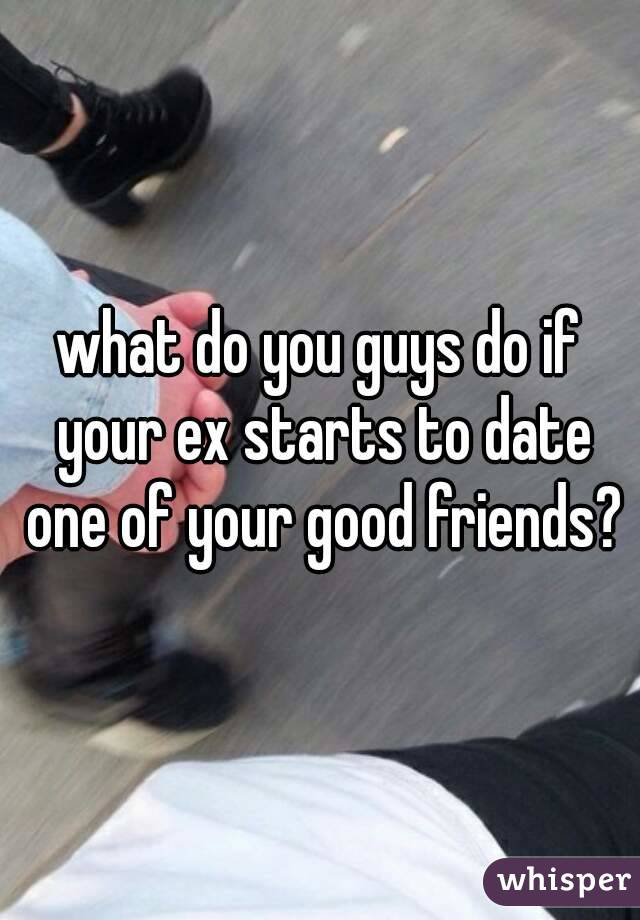 what do you guys do if your ex starts to date one of your good friends?
