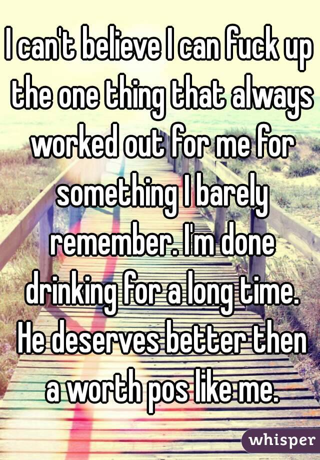 I can't believe I can fuck up the one thing that always worked out for me for something I barely remember. I'm done drinking for a long time. He deserves better then a worth pos like me.