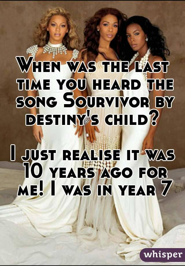 When was the last time you heard the song Sourvivor by destiny's child?   I just realise it was 10 years ago for me! I was in year 7
