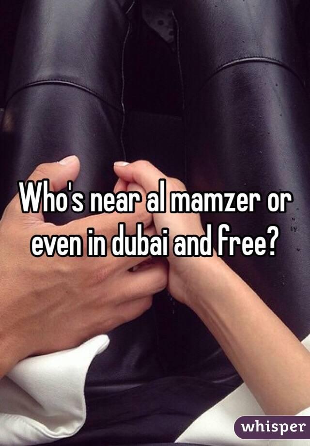 Who's near al mamzer or even in dubai and free?