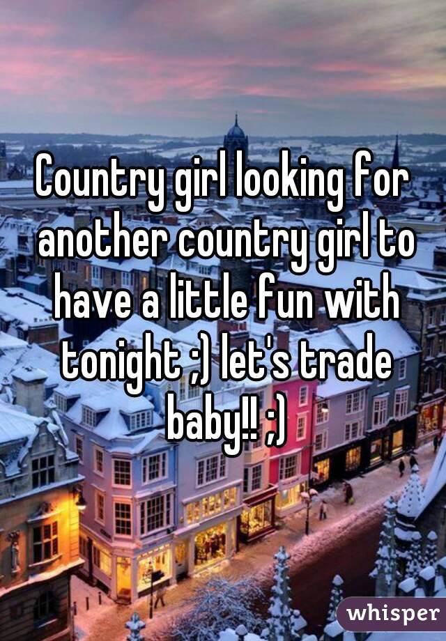Country girl looking for another country girl to have a little fun with tonight ;) let's trade baby!! ;)