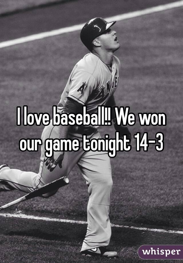 I love baseball!! We won our game tonight 14-3