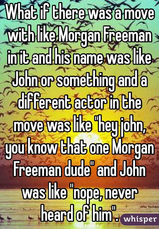 """What if there was a move with like Morgan Freeman in it and his name was like John or something and a different actor in the move was like """"hey john, you know that one Morgan Freeman dude"""" and John was like """"nope, never heard of him""""."""