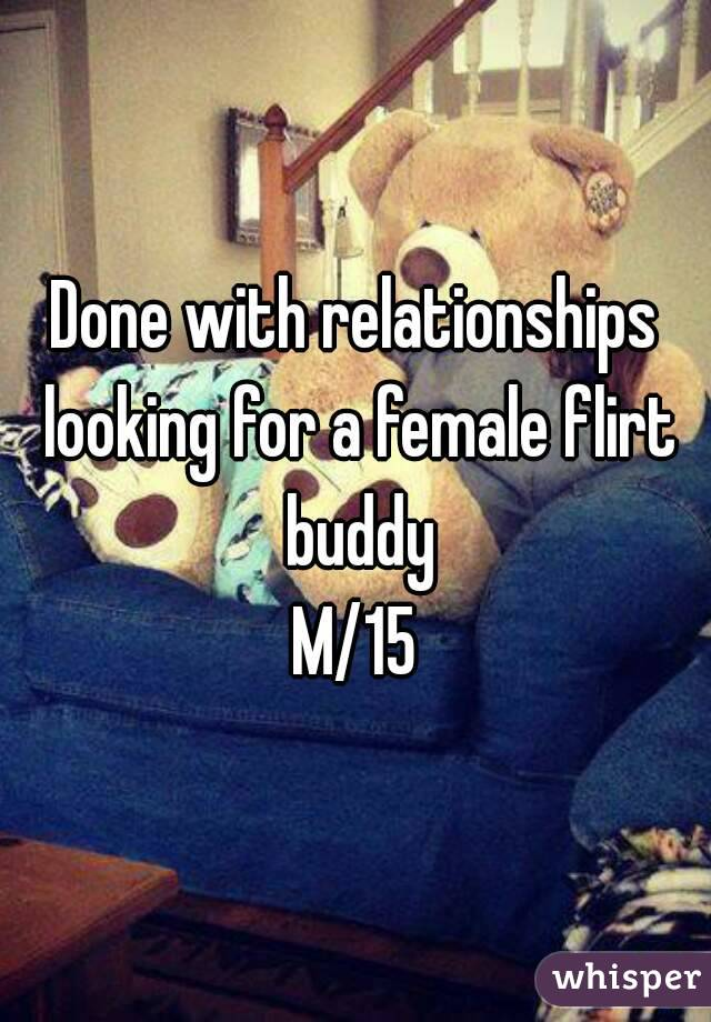 Done with relationships looking for a female flirt buddy M/15