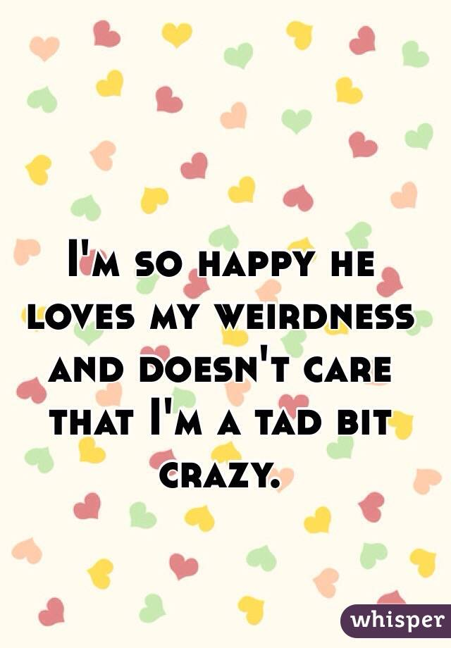 I'm so happy he loves my weirdness and doesn't care that I'm a tad bit crazy.