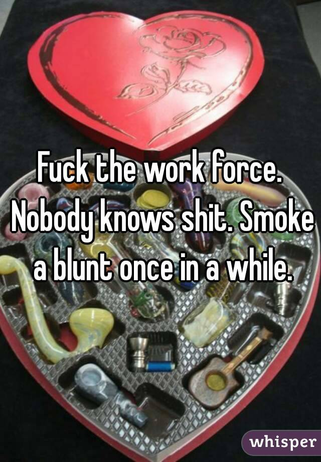 Fuck the work force. Nobody knows shit. Smoke a blunt once in a while.