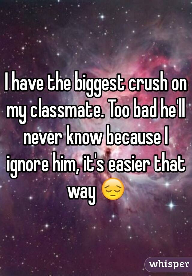 I have the biggest crush on my classmate. Too bad he'll never know because I ignore him, it's easier that way 😔