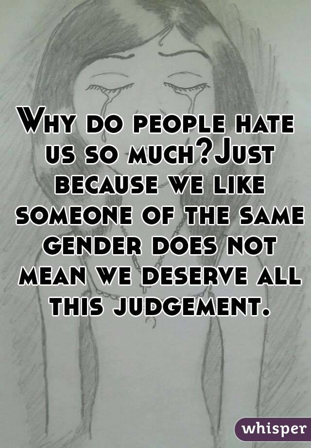Why do people hate us so much?Just because we like someone of the same gender does not mean we deserve all this judgement.