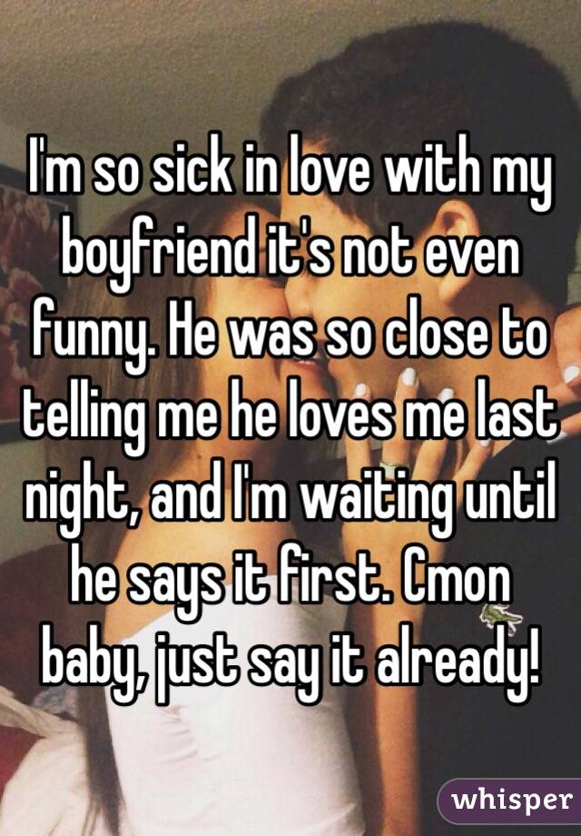 I'm so sick in love with my boyfriend it's not even funny. He was so close to telling me he loves me last night, and I'm waiting until he says it first. Cmon baby, just say it already!