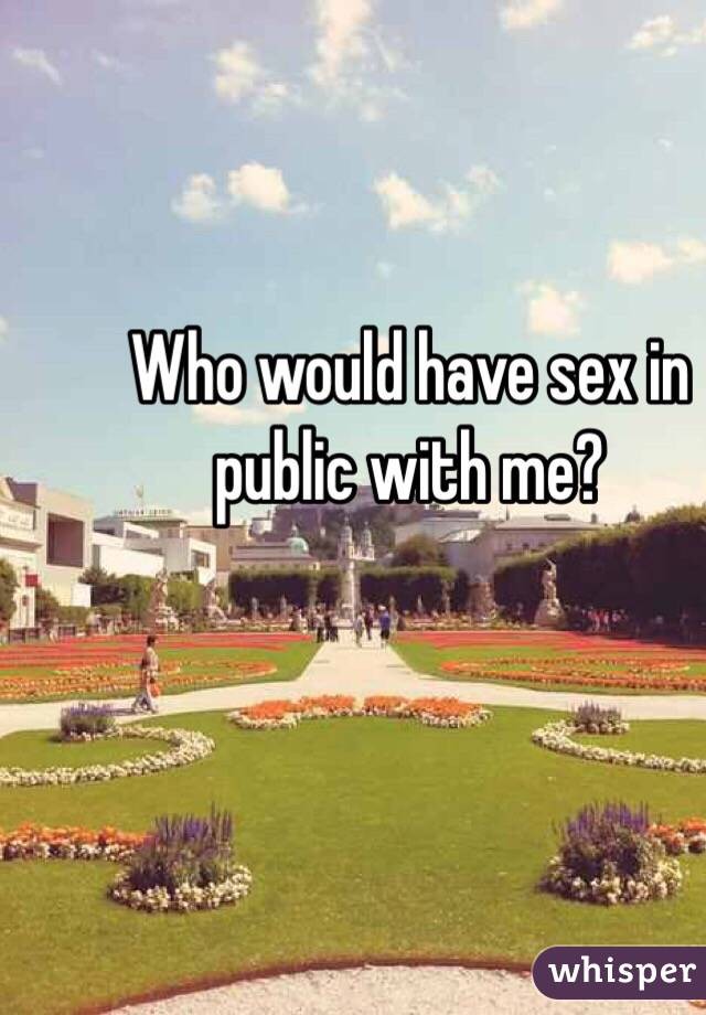 Who would have sex in public with me?