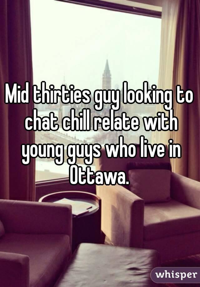 Mid thirties guy looking to chat chill relate with young guys who live in Ottawa.