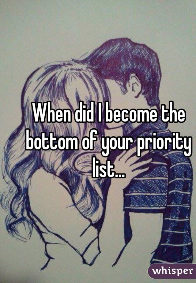 When did I become the bottom of your priority list...