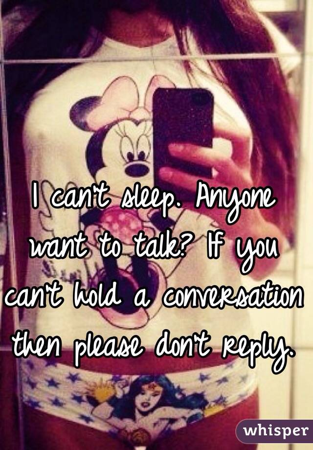 I can't sleep. Anyone want to talk? If you can't hold a conversation then please don't reply.