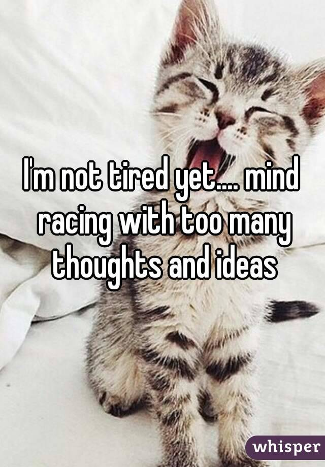 I'm not tired yet.... mind racing with too many thoughts and ideas
