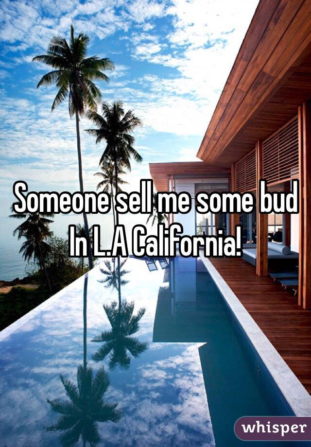 Someone sell me some bud In L.A California!