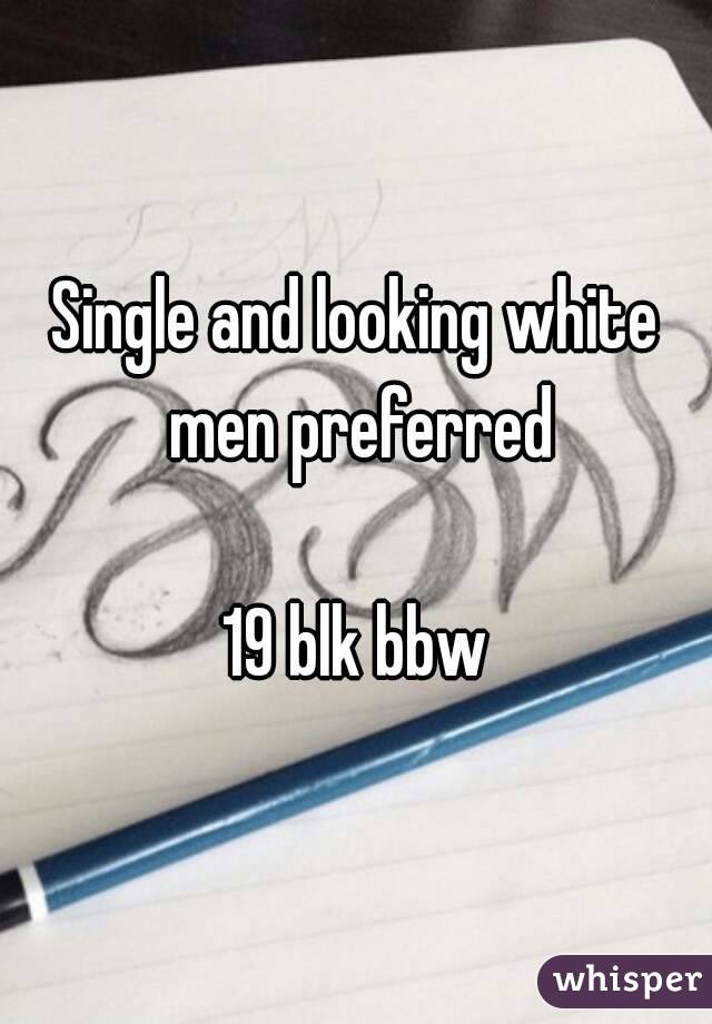 Single and looking white men preferred  19 blk bbw