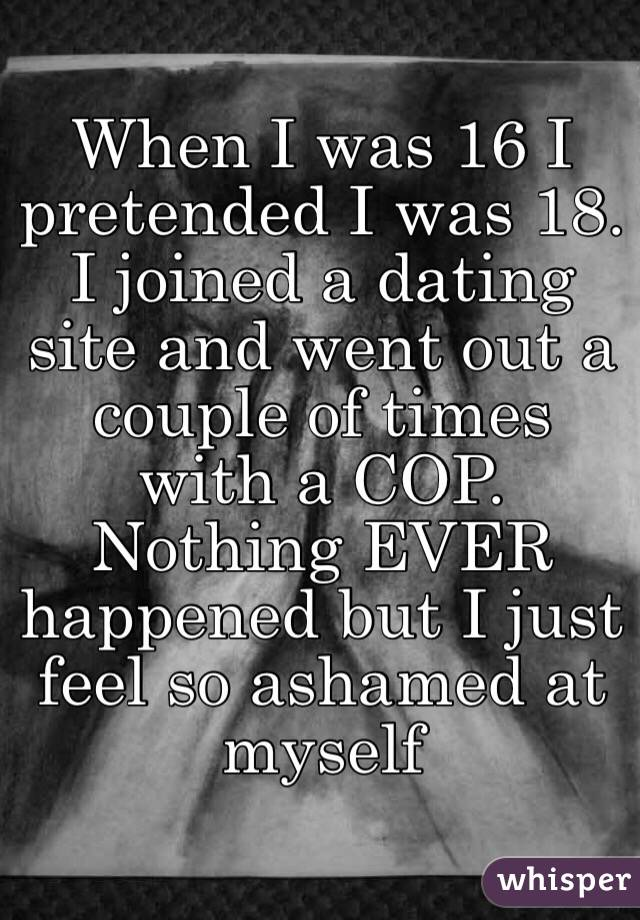 When I was 16 I pretended I was 18. I joined a dating site and went out a couple of times with a COP. Nothing EVER happened but I just feel so ashamed at myself
