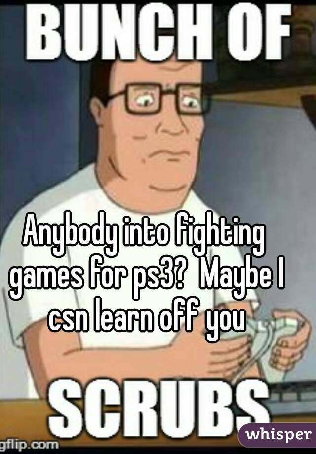 Anybody into fighting games for ps3?  Maybe I csn learn off you