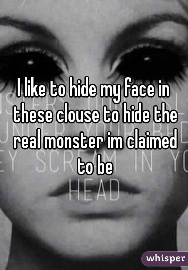 I like to hide my face in these clouse to hide the real monster im claimed to be
