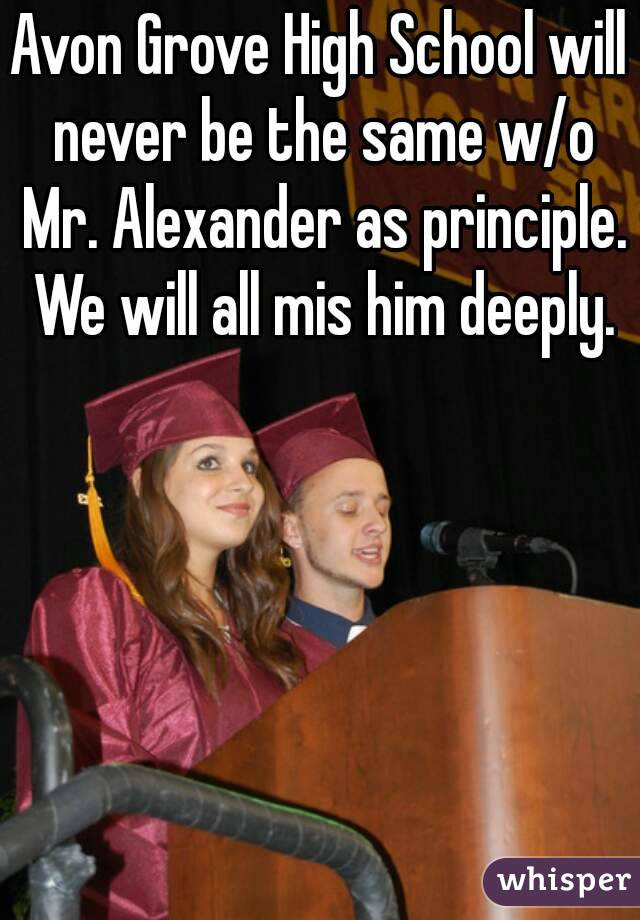 Avon Grove High School will never be the same w/o Mr. Alexander as principle. We will all mis him deeply.