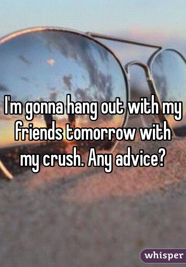 I'm gonna hang out with my friends tomorrow with my crush. Any advice?