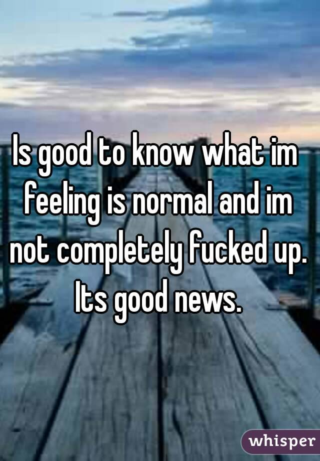 Is good to know what im feeling is normal and im not completely fucked up. Its good news.