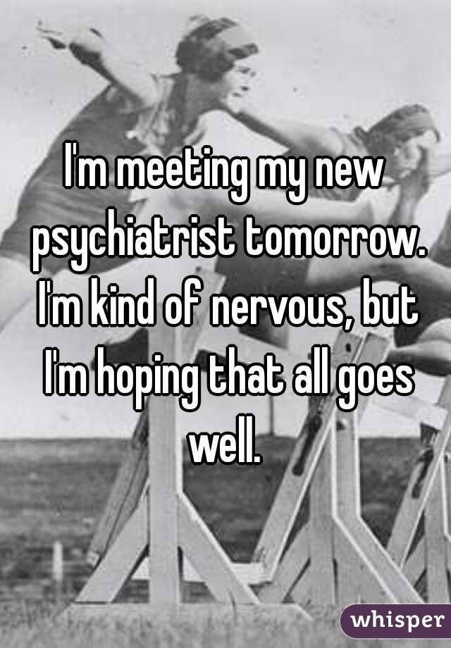I'm meeting my new psychiatrist tomorrow. I'm kind of nervous, but I'm hoping that all goes well.