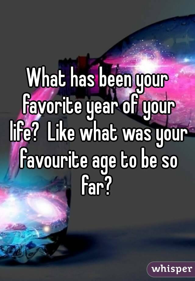 What has been your favorite year of your life?  Like what was your favourite age to be so far?