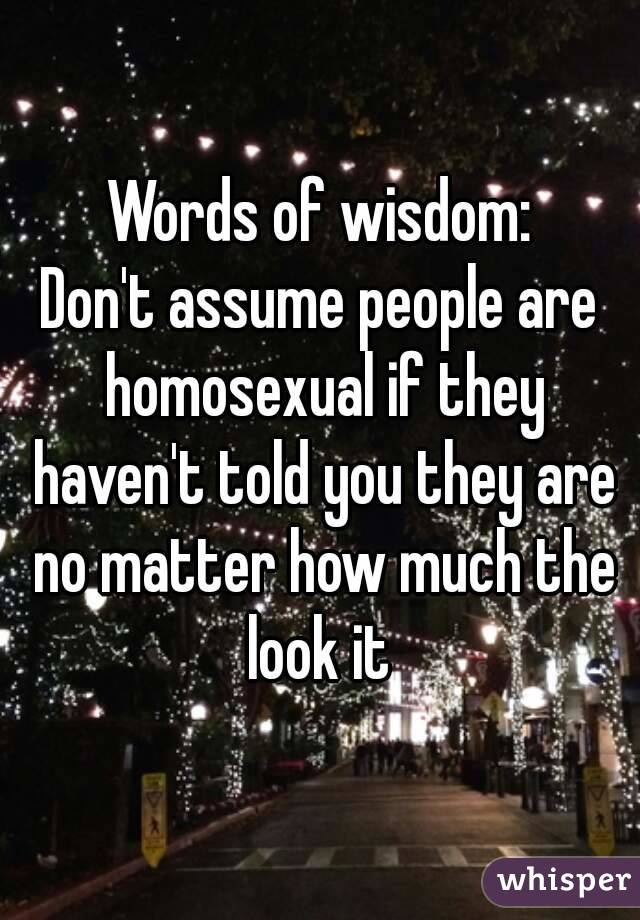 Words of wisdom: Don't assume people are homosexual if they haven't told you they are no matter how much the look it
