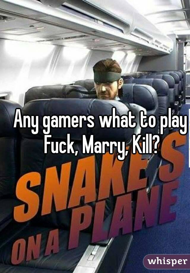 Any gamers what to play Fuck, Marry, Kill?