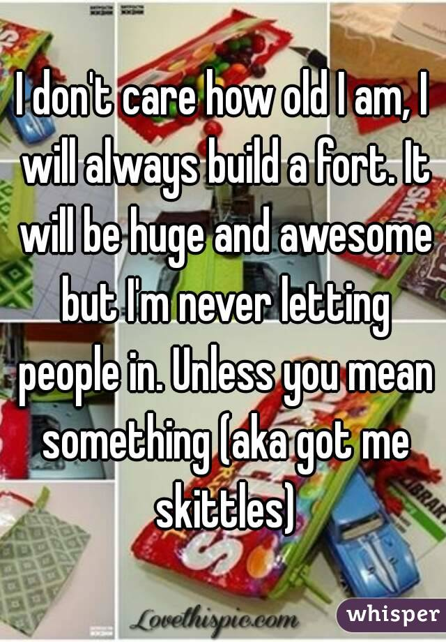 I don't care how old I am, I will always build a fort. It will be huge and awesome but I'm never letting people in. Unless you mean something (aka got me skittles)