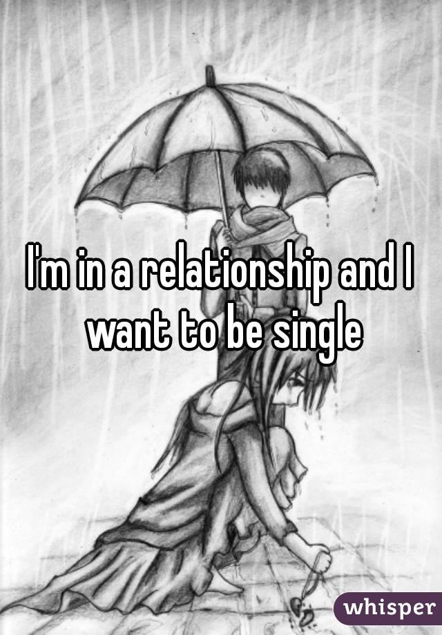 I'm in a relationship and I want to be single