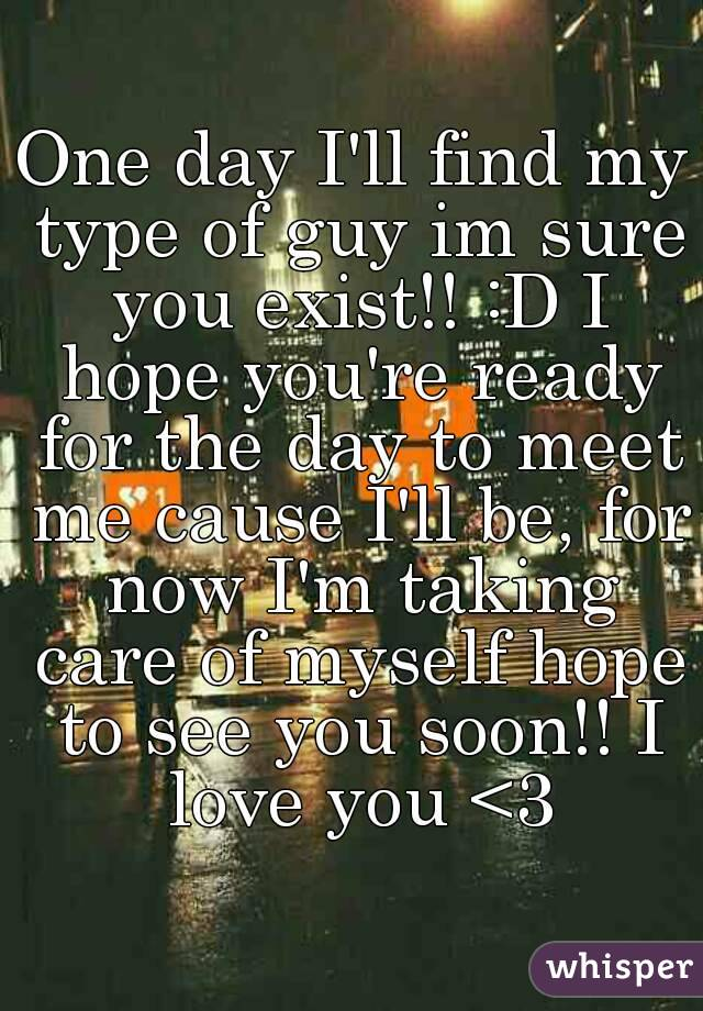 One day I'll find my type of guy im sure you exist!! :D I hope you're ready for the day to meet me cause I'll be, for now I'm taking care of myself hope to see you soon!! I love you <3