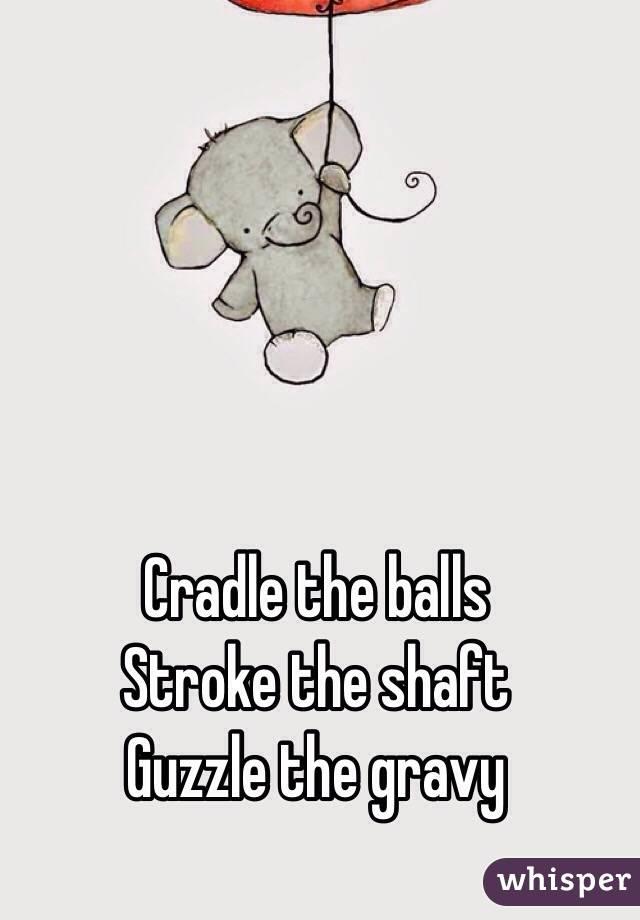 Cradle the balls  Stroke the shaft  Guzzle the gravy