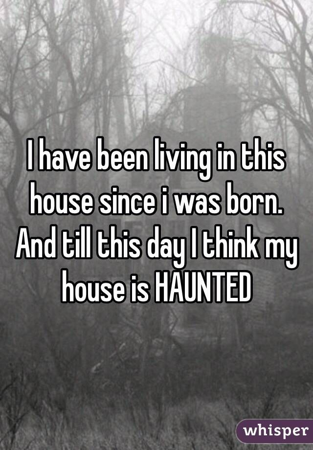 I have been living in this house since i was born. And till this day I think my house is HAUNTED