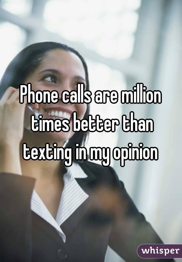 Phone calls are million times better than texting in my opinion