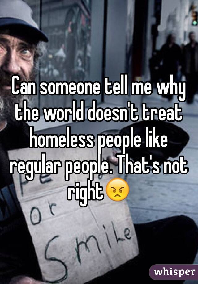 Can someone tell me why the world doesn't treat homeless people like regular people. That's not right😠
