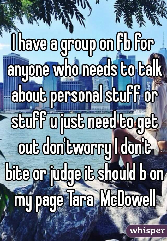 I have a group on fb for anyone who needs to talk about personal stuff or stuff u just need to get out don'tworry I don't bite or judge it should b on my page Tara  McDowell