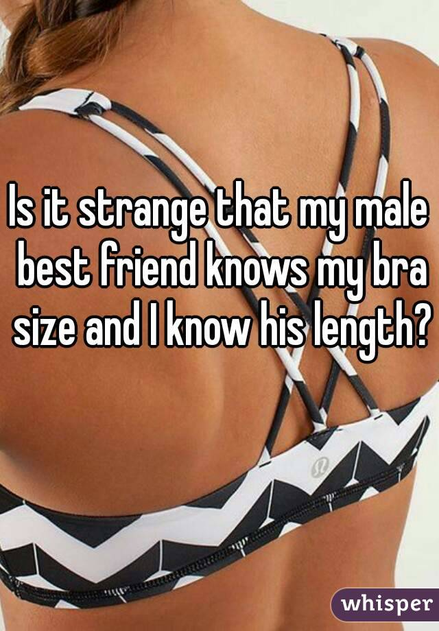 Is it strange that my male best friend knows my bra size and I know his length?