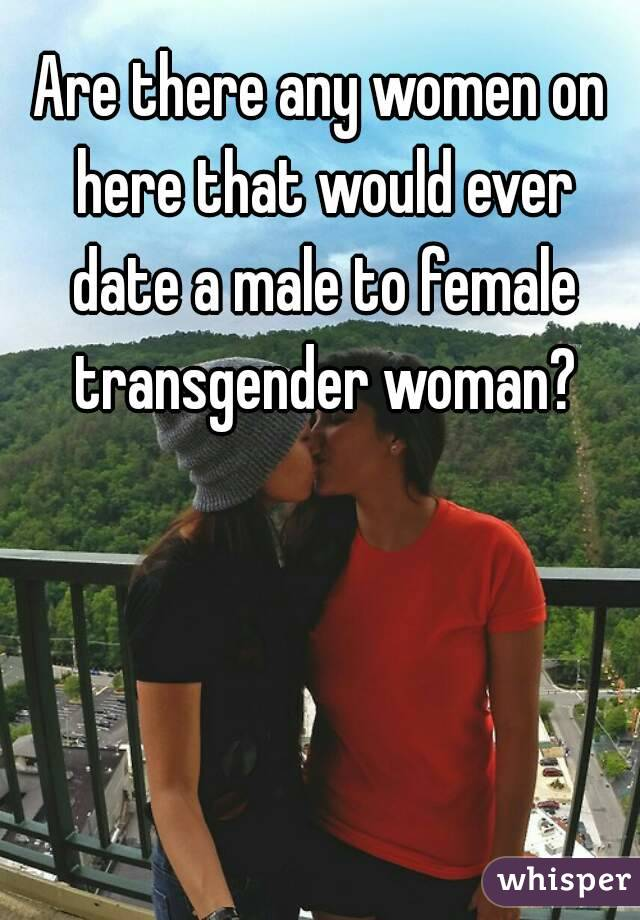 Are there any women on here that would ever date a male to female transgender woman?