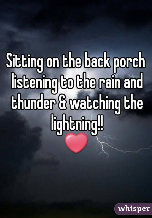 Sitting on the back porch listening to the rain and thunder & watching the lightning!! ❤
