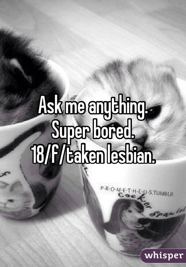 Ask me anything.  Super bored.  18/f/taken lesbian.